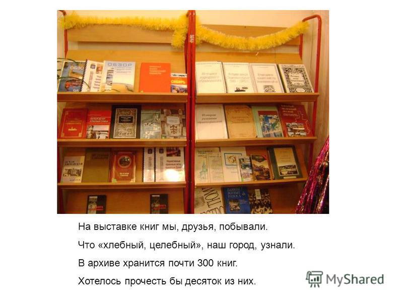 На выставке книг мы, друзья, побывали. Что «хлебный, целебный», наш город, узнали. В архиве хранится почти 300 книг. Хотелось прочесть бы десяток из них.