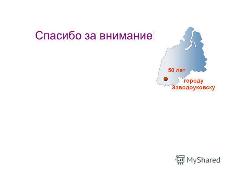 Спасибо за внимание! 50 лет городу Заводоуковску