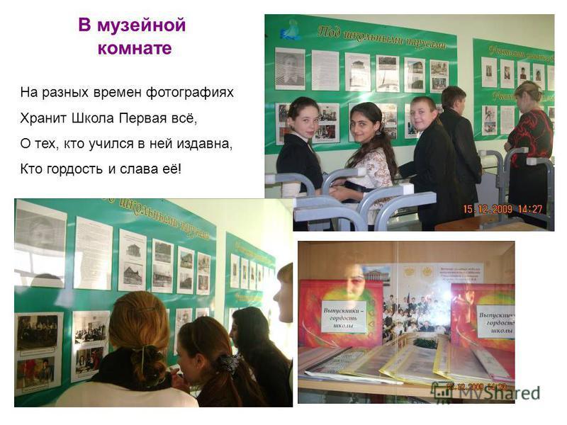 В музейной комнате На разных времен фотографиях Хранит Школа Первая всё, О тех, кто учился в ней издавна, Кто гордость и слава её!