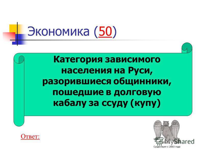 Экономика (50)50 Категория зависимого населения на Руси, разорившиеся общинники, пошедшие в долговую кабалу за ссуду (купу) Ответ: