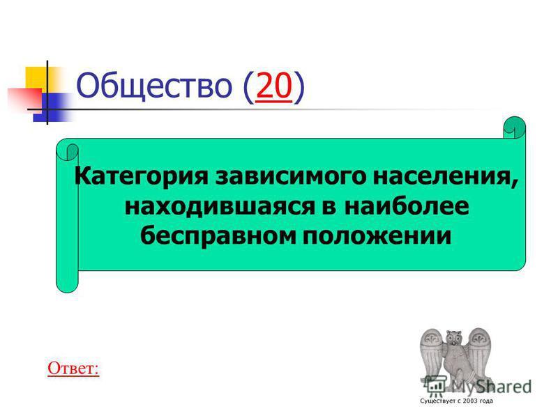 Категория зависимого населения, находившаяся в наиболее бесправном положении Общество (20)20 Ответ: