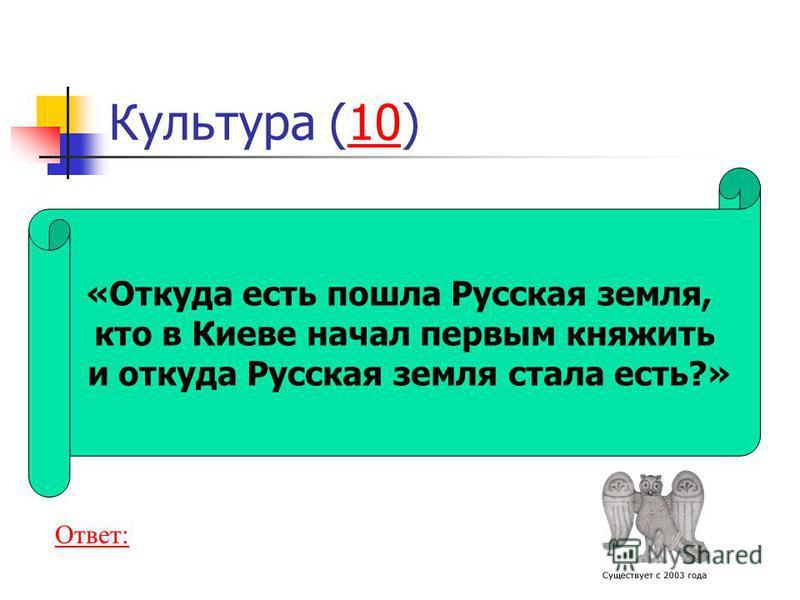 «Откуда есть пошла Русская земля, кто в Киеве начал первым княжить и откуда Русская земля стала есть?» Культура (10)10 Ответ: