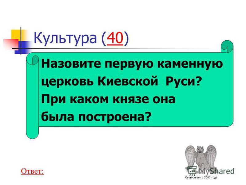 Назовите первую каменную церковь Киевской Руси? При каком князе она была построена? Культура (40)40 Ответ:
