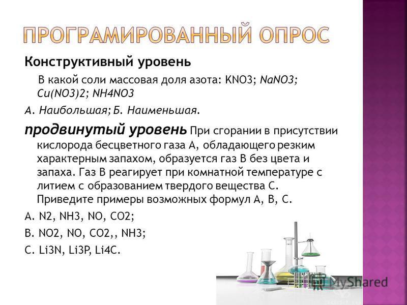 Конструктивный уровень В какой соли массовая доля азота: KNO3; NaNO3; Cu(NO3)2; NH4NO3 А. Наибольшая; Б. Наименьшая. продвинутый уровень При сгорании в присутствии кислорода бесцветного газа А, обладающего резким характерным запахом, образуется газ В