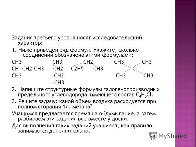 Задания третьего уровня носят исследовательский характер: 1. Ниже приведен ряд формул. Укажите, сколько соединений обозначено этими формулами: СН3 СН3 СН2 СН3 СН3 СН- СН2-СН3 СН2 С2Н5 СН3 С СН3 СН2 СН3 СН3 СН3 2. Напишите структурные формулы галогено
