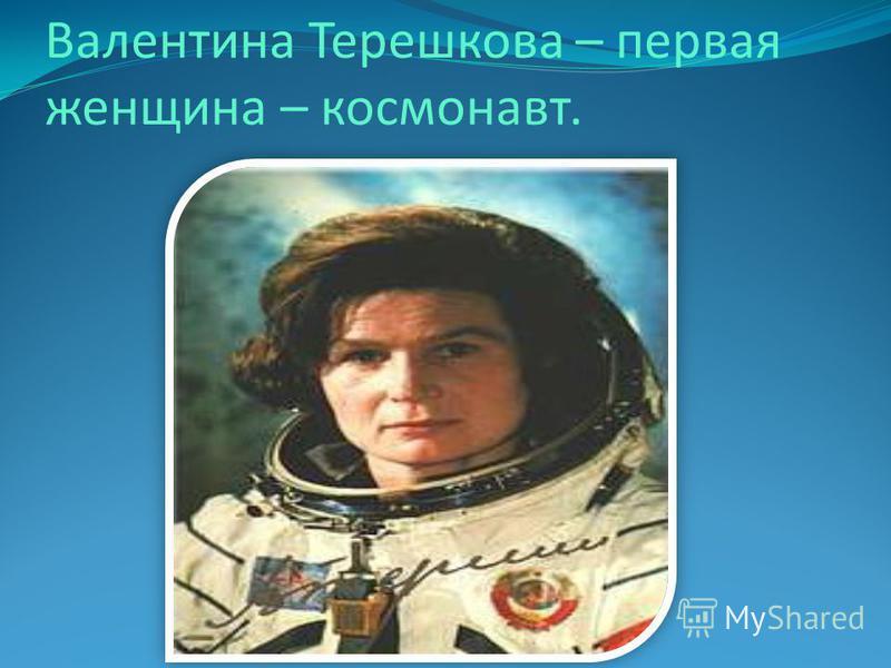 Валентина Терешкова – первая женщина – космонавт.