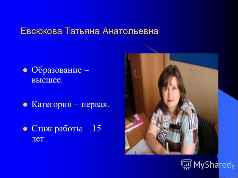 2 Евсюкова Татьяна Анатольевна Образование – высшее. Категория – первая. Стаж работы – 15 лет.