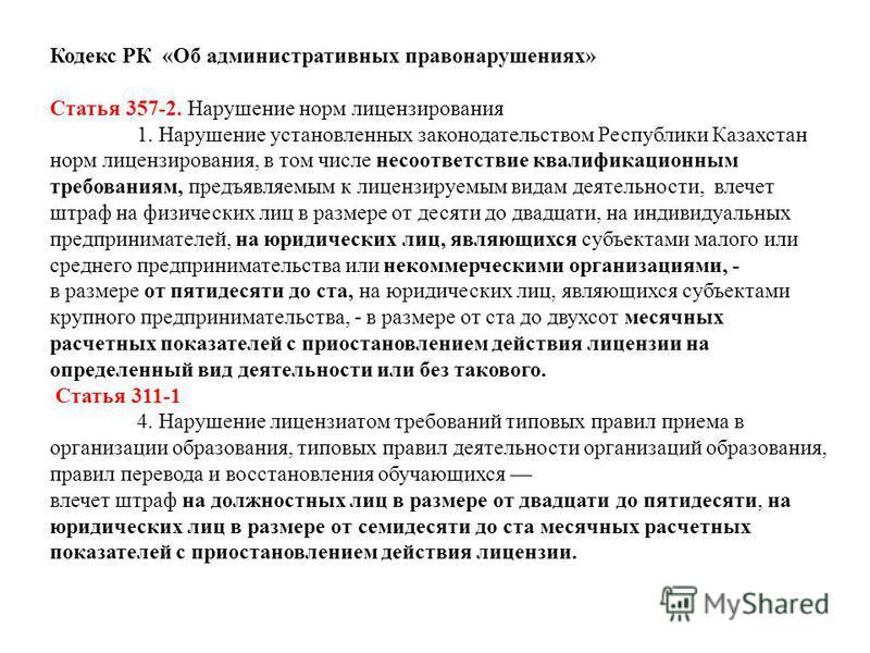 Кодекс РК «Об административных правонарушениях» Статья 357-2. Нарушение норм лицензирования 1. Нарушение установленных законодательством Республики Казахстан норм лицензирования, в том числе несоответствие квалификационным требованиям, предъявляемым