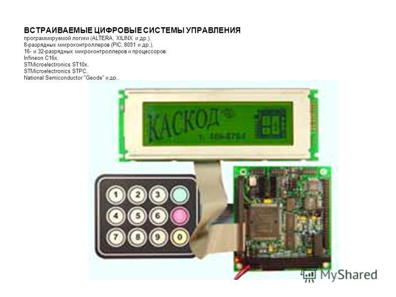ВСТРАИВАЕМЫЕ ЦИФРОВЫЕ СИСТЕМЫ УПРАВЛЕНИЯ программируемой логики (ALTERA, XILINX и др.), 8-разрядных микроконтроллеров (PIC, 8051 и др.), 16- и 32-разрядных микроконтроллеров и процессоров: Infineon C16x, STMicroelectronics ST10x, STMicroelectronics S