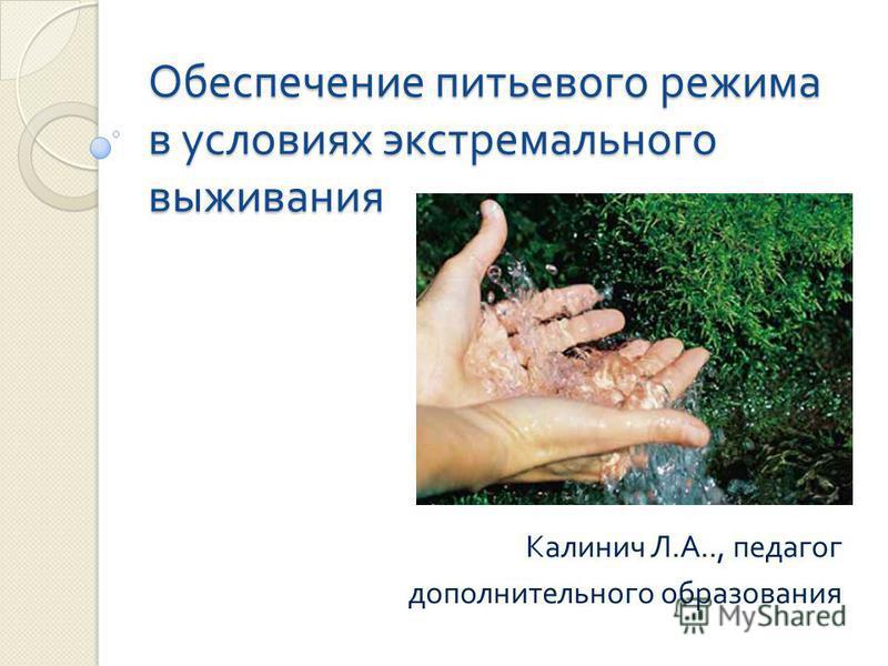 Обеспечение питьевого режима в условиях экстремального выживания Калинич Л. А.., педагог дополнительного образования