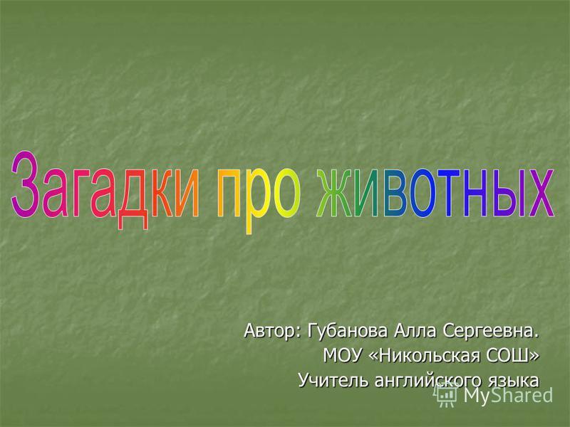 Автор: Губанова Алла Сергеевна. МОУ «Никольская СОШ» Учитель английского языка