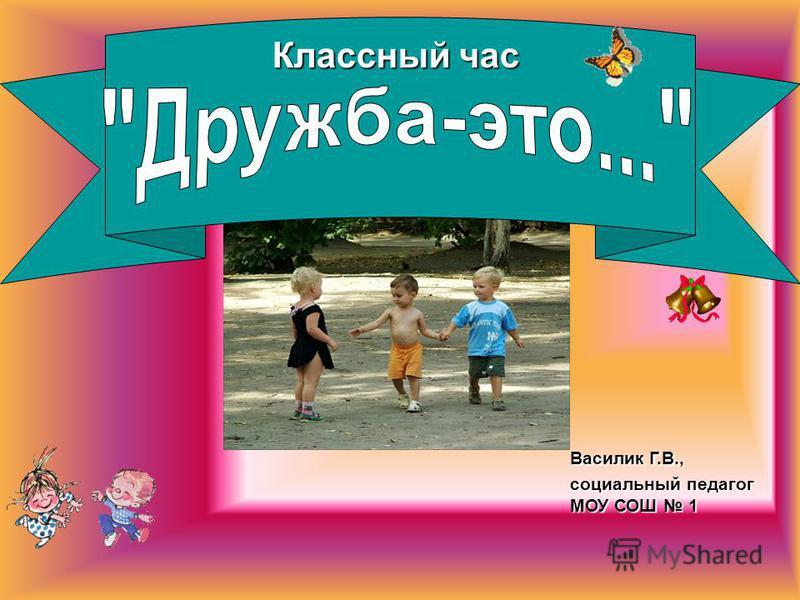 Классный час Василик Г.В., социальный педагог МОУ СОШ 1