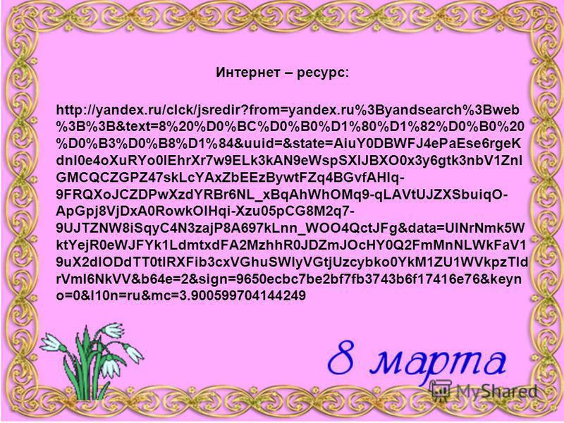 Интернет – ресурс: http://yandex.ru/clck/jsredir?from=yandex.ru%3Byandsearch%3Bweb %3B%3B&text=8%20%D0%BC%D0%B0%D1%80%D1%82%D0%B0%20 %D0%B3%D0%B8%D1%84&uuid=&state=AiuY0DBWFJ4ePaEse6rgeK dnI0e4oXuRYo0IEhrXr7w9ELk3kAN9eWspSXlJBXO0x3y6gtk3nbV1ZnI GMCQC