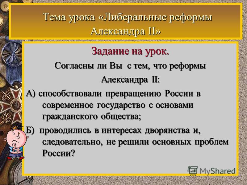 Тема урока «Либеральные реформы Александра II» Тема урока «Либеральные реформы Александра II» Задание на урок. Согласны ли Вы с тем, что реформы Александра II: А) способствовали превращению России в современное государство с основами гражданского общ