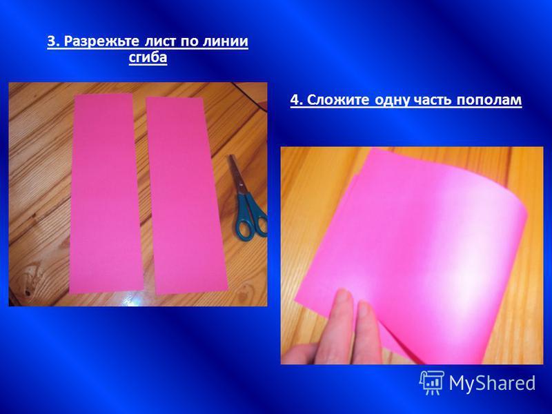 3. Разрежьте лист по линии сгиба 4. Сложите одну часть пополам