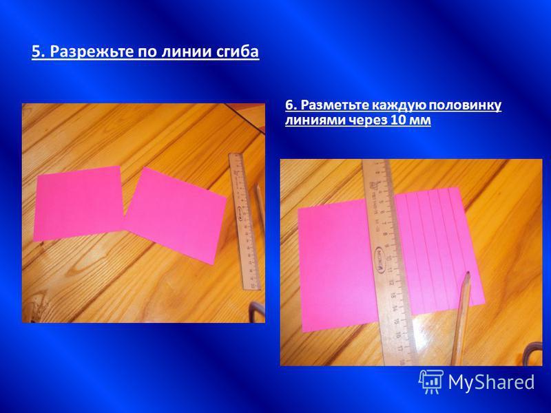 5. Разрежьте по линии сгиба 6. Разметьте каждую половинку линиями через 10 мм
