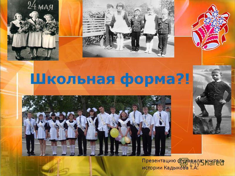 Школьная форма?! Презентацию составила: учитель истории Кадыкова Т.А.