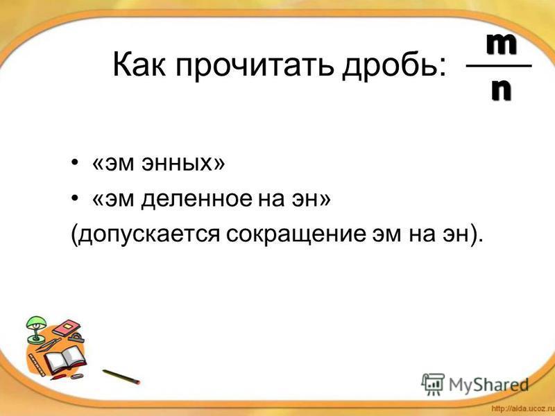 Как прочитать дробь: «эм энных» «эм деленное на эн» (допускается сокращение эм на эн). m n