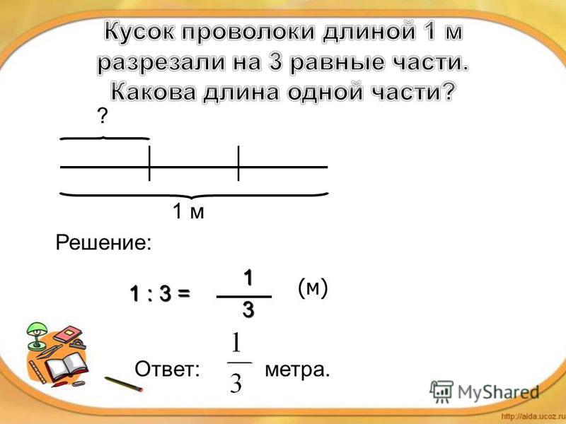? 1 м Решение: Ответ: метра. 1 : 3 = 13 (м)