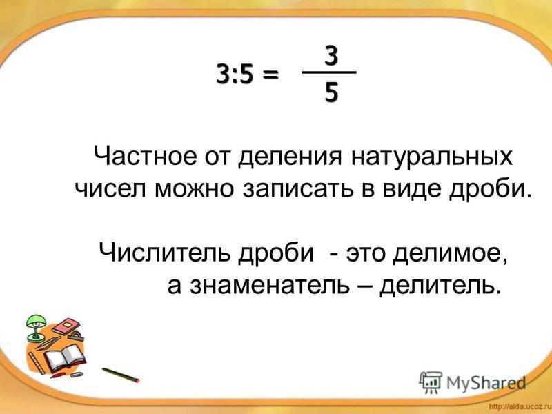 Частное от деления натуральных чисел можно записать в виде дроби. Числитель дроби - это делимое, а знаменатель – делитель. 3:5 = 3 5