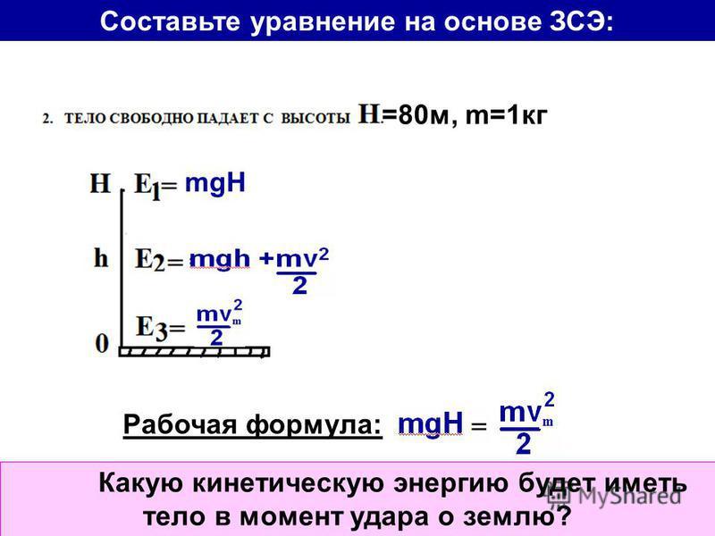 Какую кинетическую энергию будет иметь тело в момент удара о землю? mgH =80 м, m=1 кг Рабочая формула: Составьте уравнение на основе ЗСЭ: