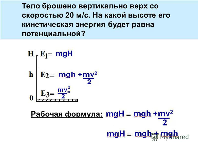 Тело брошено вертикально верх со скоростью 20 м/с. На какой высоте его кинетическая энергия будет равна потенциальной? mgH Рабочая формула: