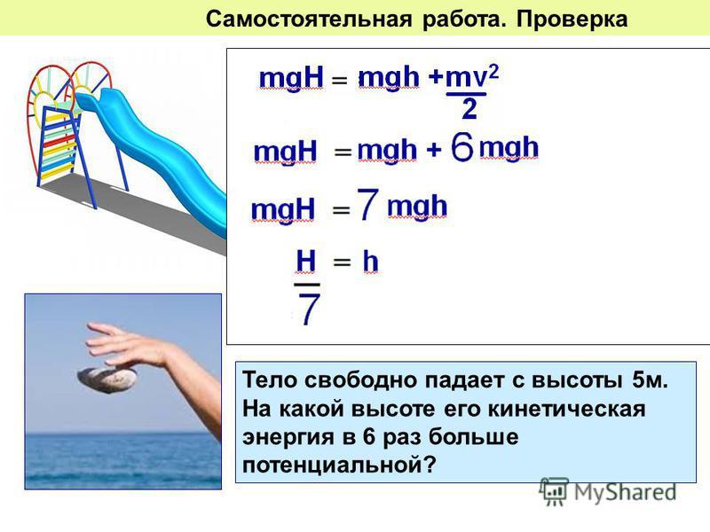 Какую скорость будет иметь тело, скатившись с горки высотой 5 м на высоте 2 м? Тело свободно падает с высоты 5 м. На какой высоте его кинетическая энергия в 6 раз больше потенциальной? Самостоятельная работа. Проверка