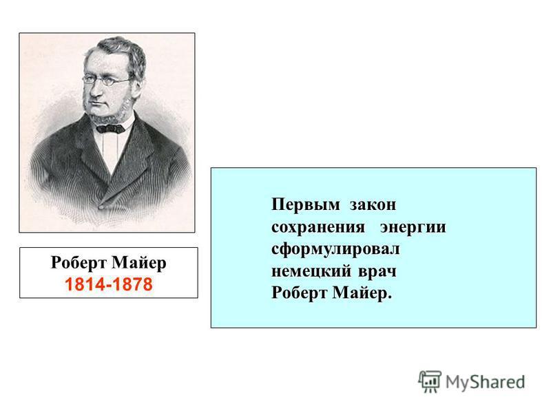 Роберт Майер 1814-1878 Первым закон сохранения энергии сформулировал немецкий врач Роберт Майер. немецкий врач Роберт Майер.