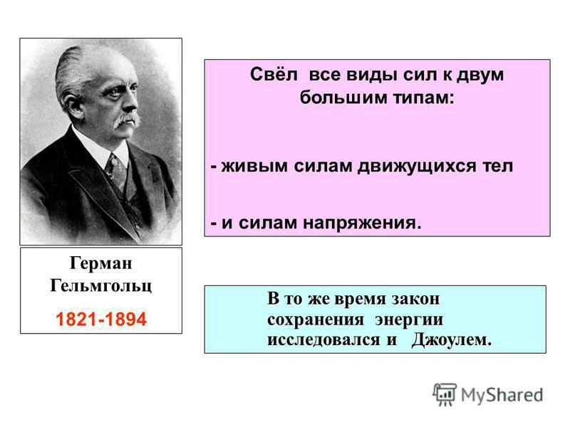 В то же время закон сохранения энергии исследовался и Джоулем. Герман Гельмгольц 1821-1894 Свёл все виды сил к двум большим типам: - живым силам движущихся тел - и силам напряжения.
