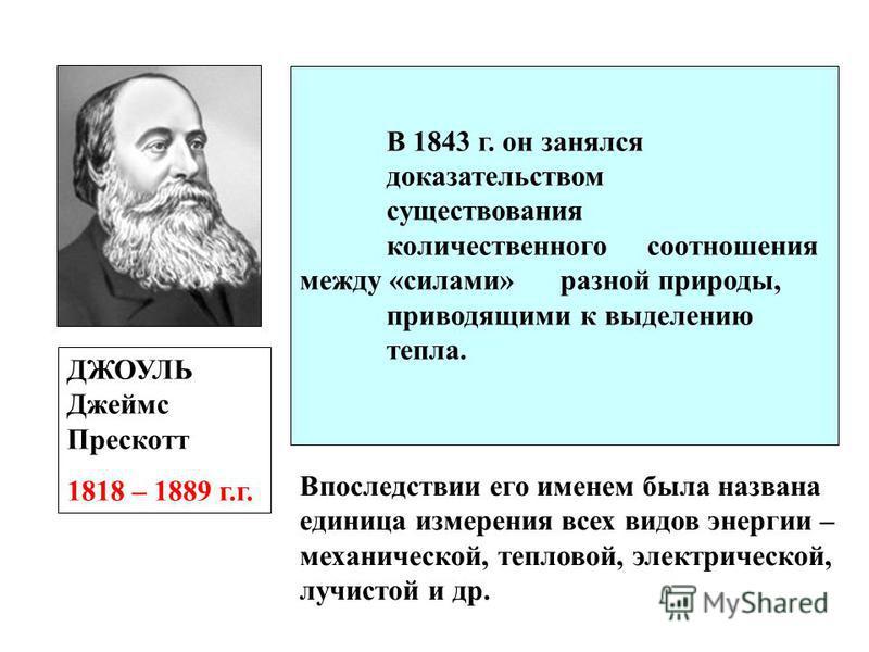 ДЖОУЛЬ Джеймс Прескотт 1818 – 1889 г.г. В 1843 г. он занялся доказательством существования количественного соотношения между «силами» разной природы, приводящими к выделению тепла. Впоследствии его именем была названа единица измерения всех видов эне