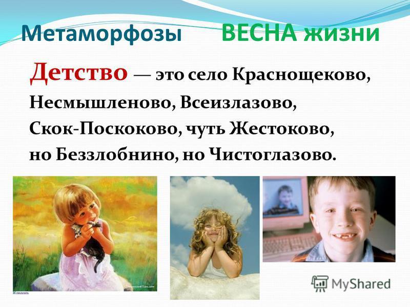 Метаморфозы ВЕСНА жизни Детство это село Краснощеково, Несмышленово, Всеизлазово, Скок-Поскоково, чуть Жестоково, но Беззлобнино, но Чистоглазово.