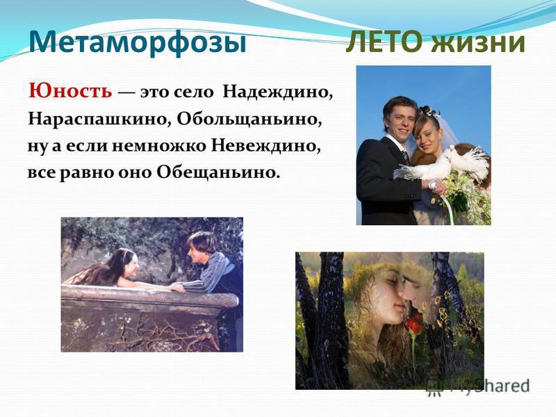 Метаморфозы ЛЕТО жизни Юность это село Надеждино, Нараспашкино, Обольщаньино, ну а если немножко Невеждино, все равно оно Обещаньино.