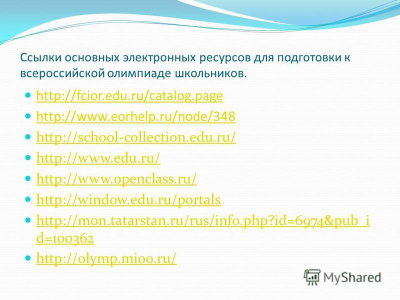 Ссылки основных электронных ресурсов для подготовки к всероссийской олимпиаде школьников. http://fcior.edu.ru/catalog.page http://www.eorhelp.ru/node/348 http://school-collection.edu.ru/ http://www.edu.ru/ http://www.openclass.ru/ http://window.edu.r