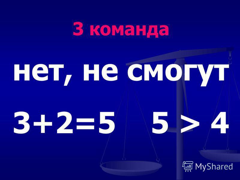нет, не смогут 3+2=5 5 > 4 3 команда