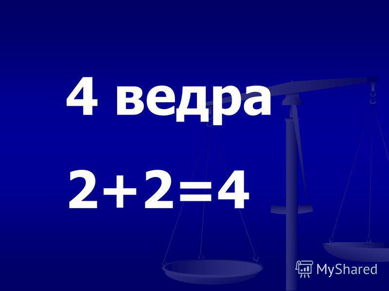 4 ведра 2+2=4