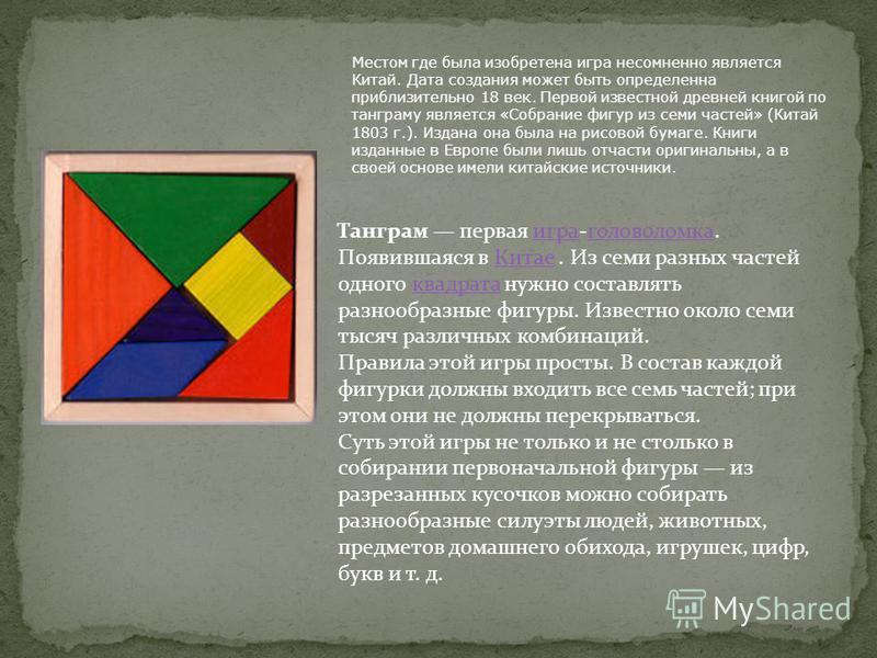 Танграм первая игра-головоломка. Появившаяся в Китае. Из семи разных частей одного квадрата нужно составлять разнообразные фигуры. Известно около семи тысяч различных комбинаций.игра головоломка Китаеквадрата Правила этой игры просты. В состав каждой