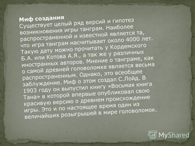 Миф создания Существует целый ряд версий и гипотез возникновения игры танграм. Наиболее распространенной и известной является та, что игра танграм насчитывает около 4000 лет. Такую дату можно прочитать у Кордемского Б.А. или Котова А.Я., а так же у р