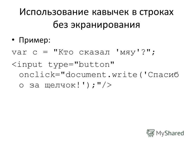 Использование кавычек в строках без экранирования Пример: var с = Кто сказал 'мяу'?;