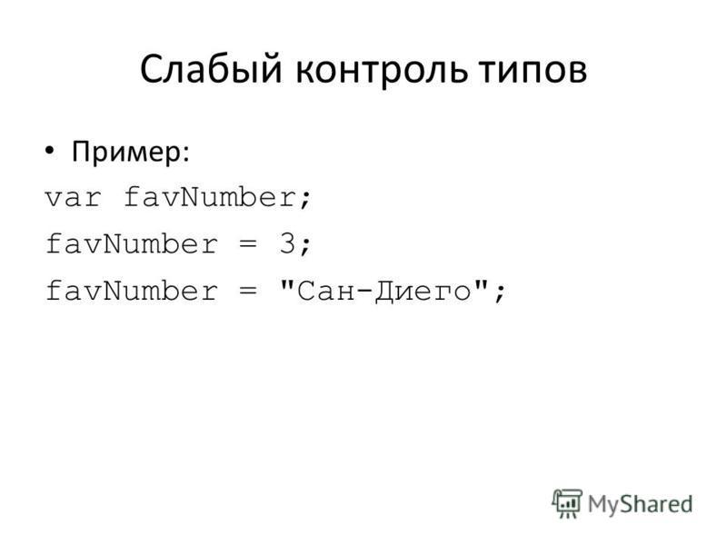 Слабый контроль типов Пример: var favNumber; favNumber = 3; favNumber = Сан-Диего;