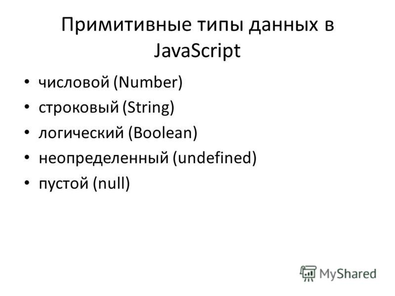 Примитивные типы данных в JavaScript числовой (Number) строковый (String) логический (Boolean) неопределенный (undefined) пустой (null)