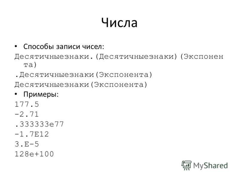 Числа Способы записи чисел: Десятичныезнаки.(Десятичныезнаки)(Экспонен та).Десятичныезнаки(Экспонента) Десятичныезнаки(Экспонента) Примеры: 177.5 -2.71.333333 е 77 -1.7E12 3.Е-5 128e+100