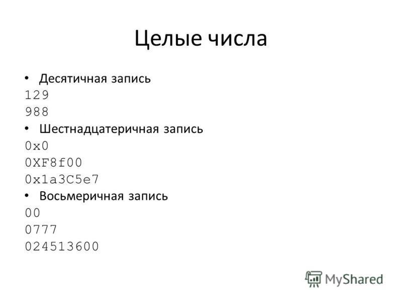 Целые числа Десятичная запись 129 988 Шестнадцатеричная запись 0x0 0XF8f00 0x1a3C5e7 Восьмеричная запись 00 0777 024513600