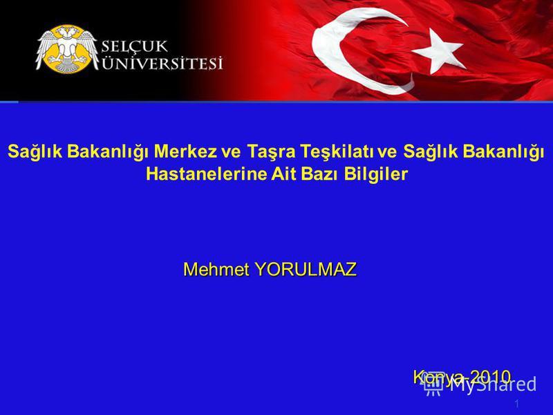 HACETTEPE ÜNİVERSİTESİ İKTİSADİ VE İDARİ BİLİMLER FAKÜLTESİ SAĞLIK İDARESİ BÖLÜMÜ Mehmet YORULMAZ Konya-2010 Konya-2010 1 Sağlık Bakanlığı Merkez ve Taşra Teşkilatı ve Sağlık Bakanlığı Hastanelerine Ait Bazı Bilgiler