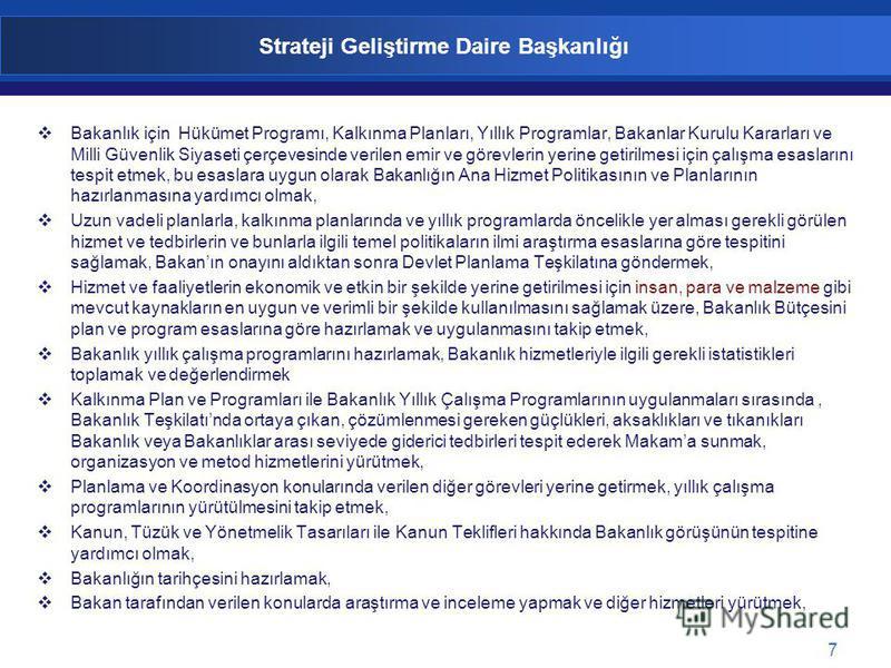 7 Strateji Geliştirme Daire Başkanlığı Bakanlık için Hükümet Programı, Kalkınma Planları, Yıllık Programlar, Bakanlar Kurulu Kararları ve Milli Güvenlik Siyaseti çerçevesinde verilen emir ve görevlerin yerine getirilmesi için çalışma esaslarını tespi