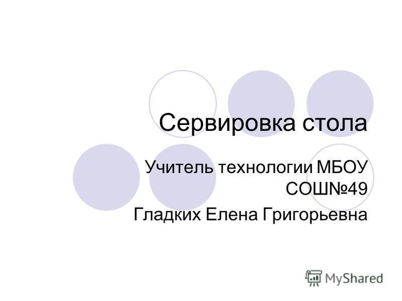 Сервировка стола Учитель технологии МБОУ СОШ49 Гладких Елена Григорьевна