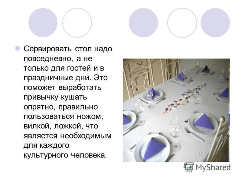 Сервировать стол надо повседневно, а не только для гостей и в праздничные дни. Это поможет выработать привычку кушать опрятно, правильно пользоваться ножом, вилкой, ложкой, что является необходимым для каждого культурного человека.