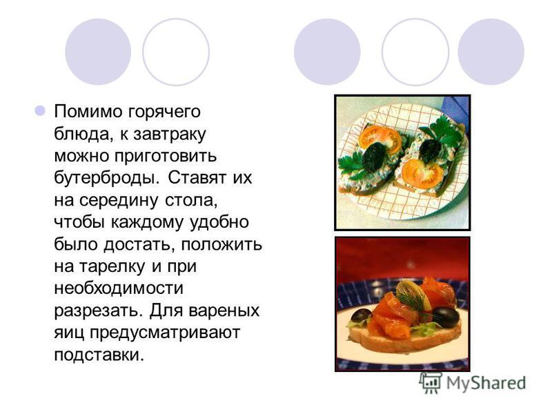 Помимо горячего блюда, к завтраку можно приготовить бутерброды. Ставят их на середину стола, чтобы каждому удобно было достать, положить на тарелку и при необходимости разрезать. Для вареных яиц предусматривают подставки.