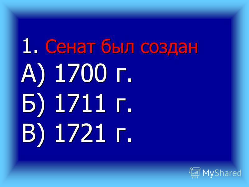 1. Сенат был создан А) 1700 г. Б) 1711 г. В) 1721 г.