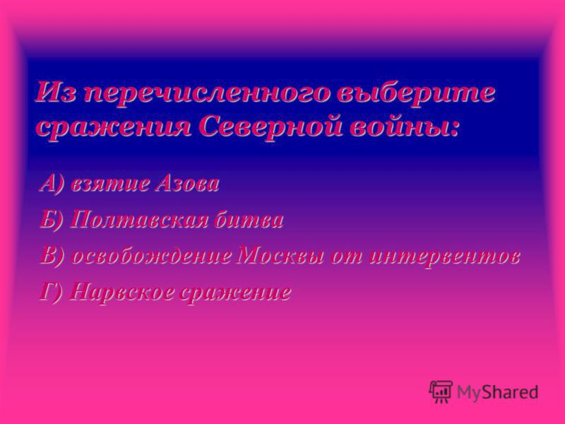 Из перечисленного выберите сражения Северной войны: А) взятие Азова Б) Полтавская битва В) освобождение Москвы от интервентов Г) Нарвское сражение