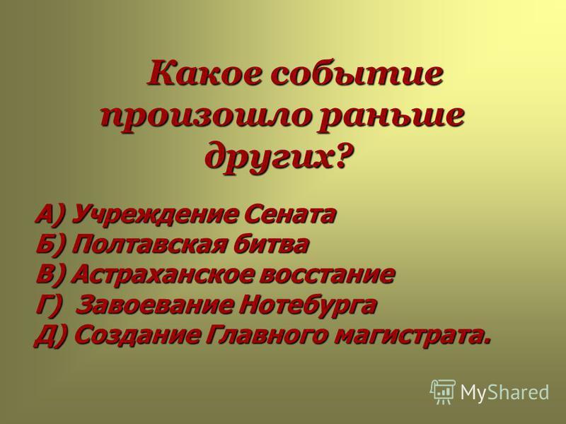 Какое событие произошло раньше других? А) Учреждение Сената Б) Полтавская битва В) Астраханское восстание Г) Завоевание Нотебурга Д) Создание Главного магистрата.